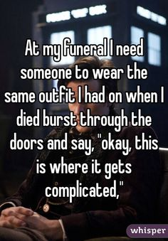 """""""At my funeral I need someone to wear the same outfit I had on when I died burst through the doors and say, """"okay, this is where it gets complicated"""""""""""