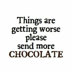 Things are getting worse please send more chocolate. #food #quotes