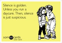 Silence is golden. Unless you run a daycare. Then, silence is just suspicious.