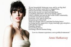 """""""I don't consider myself just an ally of the LGBT community. I consider myself your family.  If anyone tries to hurt you, I'm gonna give them hell.  There are people who've said that I'm being brave for being openly supportive of gay marriage, gay adoption.. With all due respect, I humbly dissent. I'm not being brave. I'm being a decent human being.    -Love is a human experience, not a political statement.""""    Anne Hathaway"""