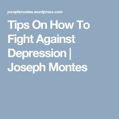 Tips On How To Fight Against Depression | Joseph Montes