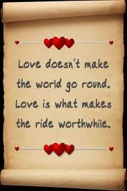 ..love does not make the world go round love it what makes the ride worthwhile
