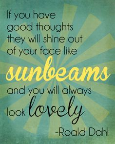 If you have good thoughts they will shine out of your face like sunbeams and you will always look lovely. Roald Dahl Not today, everyone's face is stuck looking at their phones! Daily Quotes, Great Quotes, Quotes To Live By, Me Quotes, Motivational Quotes, Inspirational Quotes, The Words, Roald Dahl Quotes, Celebration Quotes