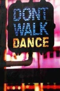 Don't walk, Dance! - Terrific saying! I want this on a coffee mug!