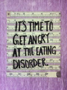 It's time to get angry at the eating disorder!!!! See that it is NOT YOU and choose to heal yourself completely!