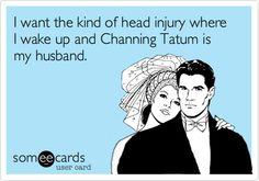 I want the kind of head injury where I wake up and Channing Tatum is my husband.