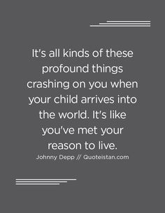 It's all kinds of these profound things crashing on you when your child arrives into the world. It's like you've met your reason to live. Johnny Depp Quotes, Reasons To Live, Meet You, Quote Of The Day, Life Quotes, Inspirational Quotes, Motivation, Sayings, Children