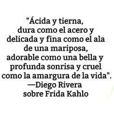 """""""Ácida y tierna, dura como el acero y delicada y fina como el ala de una mariposa, adorable como una bella y profunda sonrisa y cruel como la amargura de la vida"""". - Diego Rivera sobre Frida Kahlo #frases #citas"""