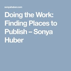 Doing the Work: Finding Places to Publish – Sonya Huber
