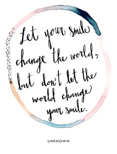 """Let your smile change the world, but don't let the world change your smile."" Unknown."