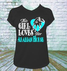 This Girl Loves Her Arabian Horse T Shirt. You choose your lettering and shirt colors. Picture shown is Main Lettering White and 2nd Color Aqua. This can be done with any breed of horse. TO ADD SPECIA