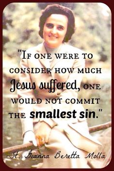 """""""IF one were to consider how much Jesus suffered, one would not commit the smallest sin. Gianna Beretta Molla, pray for us! Catholic Quotes, Religious Quotes, Spiritual Quotes, Religious Images, Catholic Prayers, Bible Quotes, Bible Verses, Scriptures, Catholic Saints"""