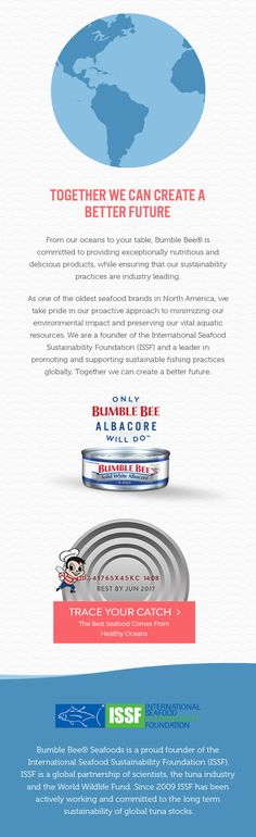 Bumble Bee Seafoods is a founder of the International Seafood Sustainability Foundation (ISSF). ISSF is a global partnership of scientists, the tuna industry and the World Wildlife Fund. Since 2009, ISSF has been a leader in promoting and supporting sustainable fishing practices globally.