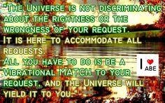 El Universo no discrimina sobre la bondad o la maldad de tu solicitud. Está aquí para dar cabida a todas las solicitudes. Todo lo que tienes que hacer es estar en CONCORDANCIA vibratoria con tu solicitud, y el Universo te lo dará a ti.