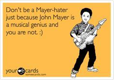 This is what I feel like saying to everyone & anyone who isn't a fan of John Mayer. Think what you will about him as a human but his music & lyrics are out of this world!
