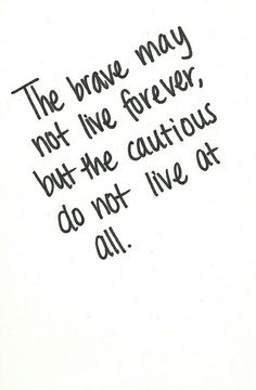 The brave may not live forever, but the cautious do not live at all.