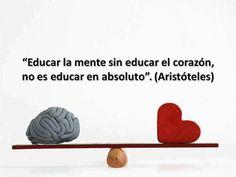 """""""Educar la mente sin educar el corazón no es educar en absoluto"""" (Aristóteles)"""