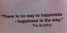 """""""There is no way to happiness - happiness is the way."""" - The Buddha"""
