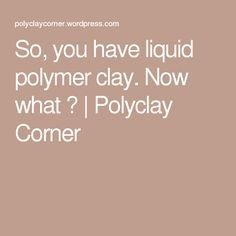So, you have liquid polymer clay. Now what ?