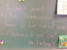 Turkey Hunt: Wrote this on the chalkboard in my classroom. Then I cut out turkey prints & scattered feathers & fall silk leaves throughout the room and down the hallways of our building. I hid a stuffed turkey puppet at the end of the trail and gave my class a paper turkey finder (cutout looking glass). We used these to look for clues & searched for the turkey. After we were all done the kids decorated their turkey finders & took pictures with the turkey.