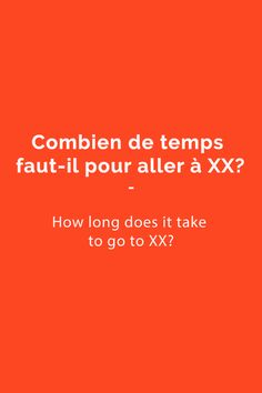 Combien de temps faut-il pour aller à xx? = How long does it take to go/get to xx?