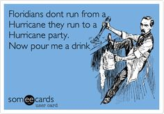 Funny Drinks/Happy Hour Ecard: Floridians dont run from a Hurricane they run to a Hurricane party. Now pour me a drink.