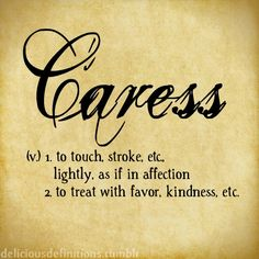 CARESS (v.)  (1.) To touch, stroke, etc. lightly as if in affection (2.) to treat with favor, kindness, etc.