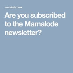 Are you subscribed to the Mamalode newsletter?