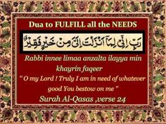 Dua to FULFILL all your HALAL NEEDS    Rabbi innee limaa anzalta ilayya min khayrin faqeer    O my Lord ! Truly I am in need of whatever good You bestow on me    REFERENCE:    Surah Al-Qasas ,verse 24    This is the dua of Prophet Musa (peace be upon him)    Allah taa'la fulfilled all his needs when he recited this dua