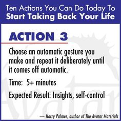 """""""Choose an automatic gesture you make and repeat it deliberately until it comes off automatic. Expected result - insights, self-control."""" Harry Palmer, author of the Avatar Materials"""