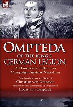 Ompteda of the King's German Legion: A Hanoverian Officer on Campaign Against Napoleon.