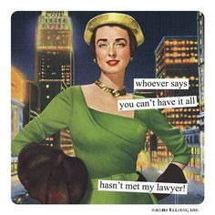 Anne Taintor Magnets: whoever says you can't have it all hasn't met my lawyer! Retro Humor, Vintage Humor, Retro Cartoons, Retro Vintage, Lawyer Humor, Housewife Humor, Legal Humor, Verbatim, Anne Taintor