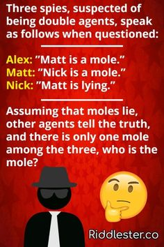 """Three spies, suspected of being double agents, speak as follows when questioned: Alex: """"Matt is a mole."""" Matt: """"Nick is a mole."""" Nick: """"Matt is lying."""" Assuming that moles lie, other agents tell the truth, and there is only one mole among the three, who is the mole??"""