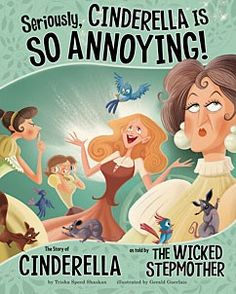 Seriously, Cinderella Is SO Annoying! The Story of Cinderella as Told by the Wicked Stepmother