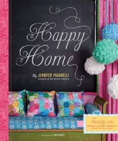 Happy Home  Twenty-One Sewing and Craft Projects to Pretty Up Your Home    By Jennifer Paganelli Photographs by Tim Geaney