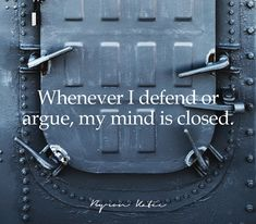 Whenever I defend or argue, my mind is closed.  —Byron Katie