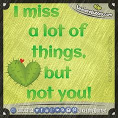 I miss a lot of things, but not you.