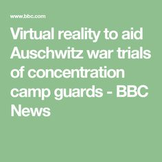 Virtual reality to aid Auschwitz war trials of concentration camp guards - BBC News