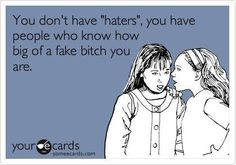 "You don't have ""haters"", you have people who know how big of a fake bitch you are."
