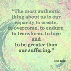 """""""The most authentic thing about us is our capacity to create, to overcome, to endure, to transform, to love and to be greater than our suffering.""""  Author: Ben Okri"""