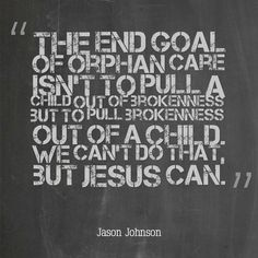 """""""The end goal of orphan care isn't to pull a child out of brokenness, but to pull brokenness out of a child. We can't do that, but Jesus can."""" - Jason Johnson"""