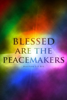 Matthew 5:9 Blessed are the peacemakers, for they will be called children of God.  With each passing day of my life I'm learning to let bygones be bygones. No need to hold grudges or anger in my heart. I pray for my enemies and hope that one day everything will be at peace!