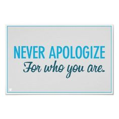 Never http://www.zazzle.com/never_apologize_poster-228934654797773623?rf=238123047449720232