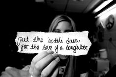 quotes about father and daughter Put the bottle down for the love of a daughter