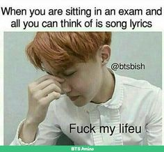 Legit me! Ever test all I can think of are song lyrics