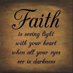Love this quote! Faith is seeing light with your heart when all your eyes see is darkness. #motivational l#life #quotes #sayings #proverbs