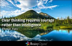 Clear thinking requires courage rather than intelligence. - Thomas Szasz http://www.brainyquote.com/quotes/authors/t/thomas_szasz.html