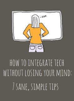 How to Integrate Technology into your Classroom without Losing Your Mind. Seven tips for doing it right.