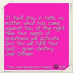 """""""If You'll stay in faith, no matter what has come against You, at the right time Your seeds of greatness will activate and You will fulfill Your God - given destiny.""""  - Joel Osteen"""
