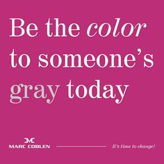 Be the color to someone's grey
